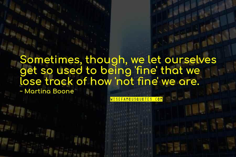 Thyself'as Quotes By Martina Boone: Sometimes, though, we let ourselves get so used