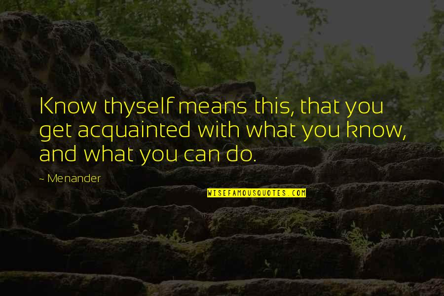 Thyself'as Quotes By Menander: Know thyself means this, that you get acquainted