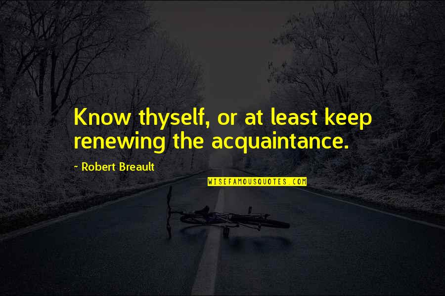 Thyself'as Quotes By Robert Breault: Know thyself, or at least keep renewing the