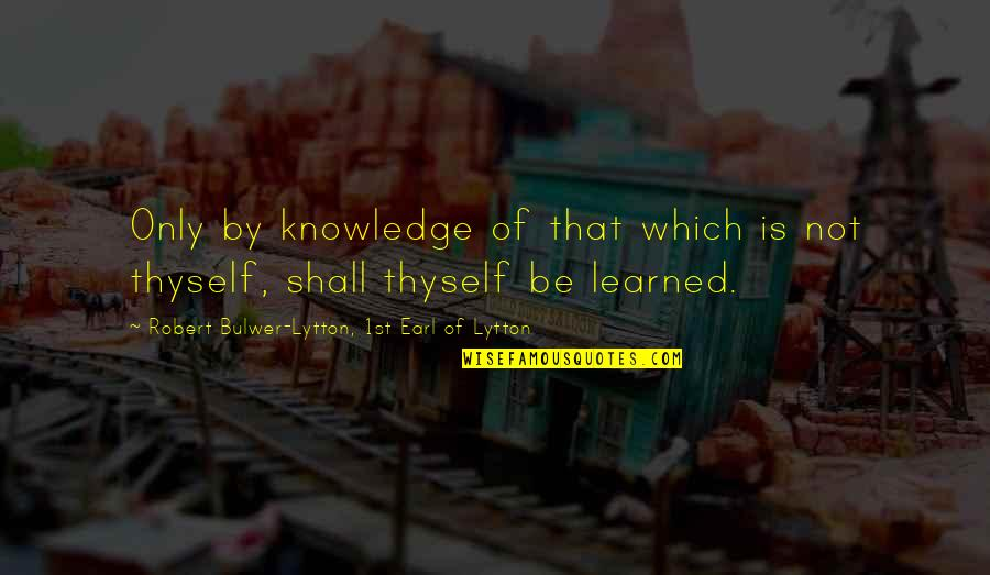 Thyself'as Quotes By Robert Bulwer-Lytton, 1st Earl Of Lytton: Only by knowledge of that which is not