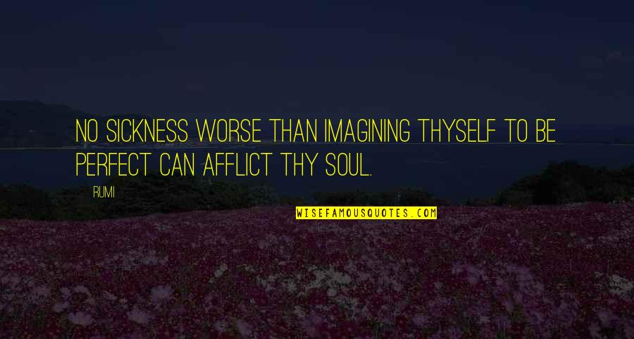 Thyself'as Quotes By Rumi: No sickness worse than imagining thyself to be
