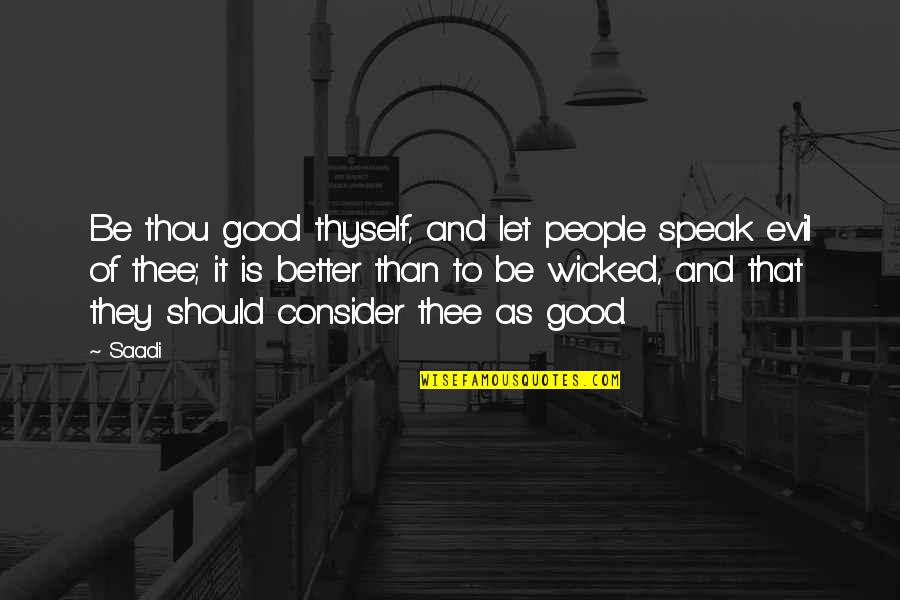 Thyself'as Quotes By Saadi: Be thou good thyself, and let people speak