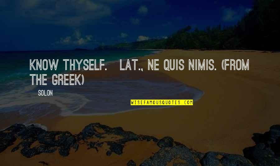 Thyself'as Quotes By Solon: Know thyself.[Lat., Ne quis nimis. (From the Greek)]