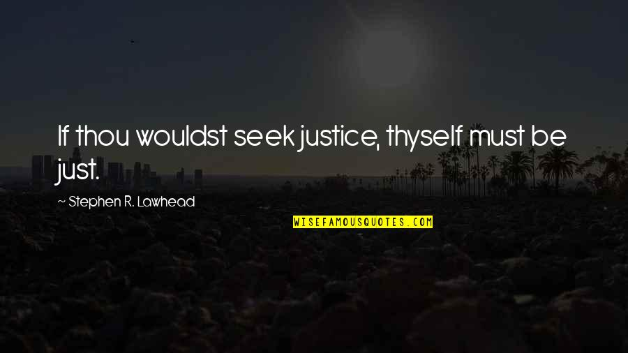 Thyself'as Quotes By Stephen R. Lawhead: If thou wouldst seek justice, thyself must be