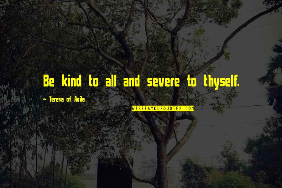Thyself'as Quotes By Teresa Of Avila: Be kind to all and severe to thyself.
