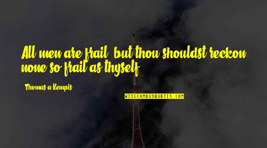 Thyself'as Quotes By Thomas A Kempis: All men are frail; but thou shouldst reckon