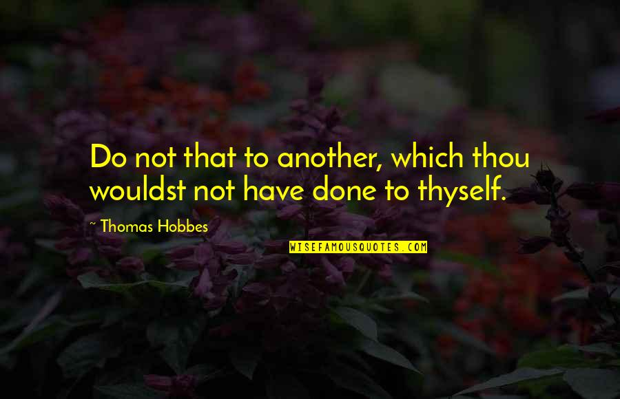 Thyself'as Quotes By Thomas Hobbes: Do not that to another, which thou wouldst