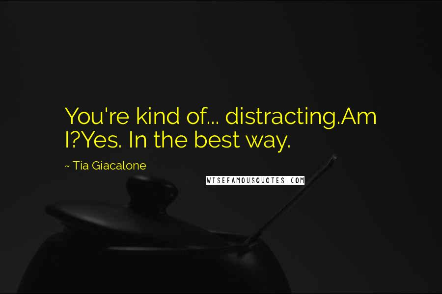 Tia Giacalone quotes: You're kind of... distracting.Am I?Yes. In the best way.