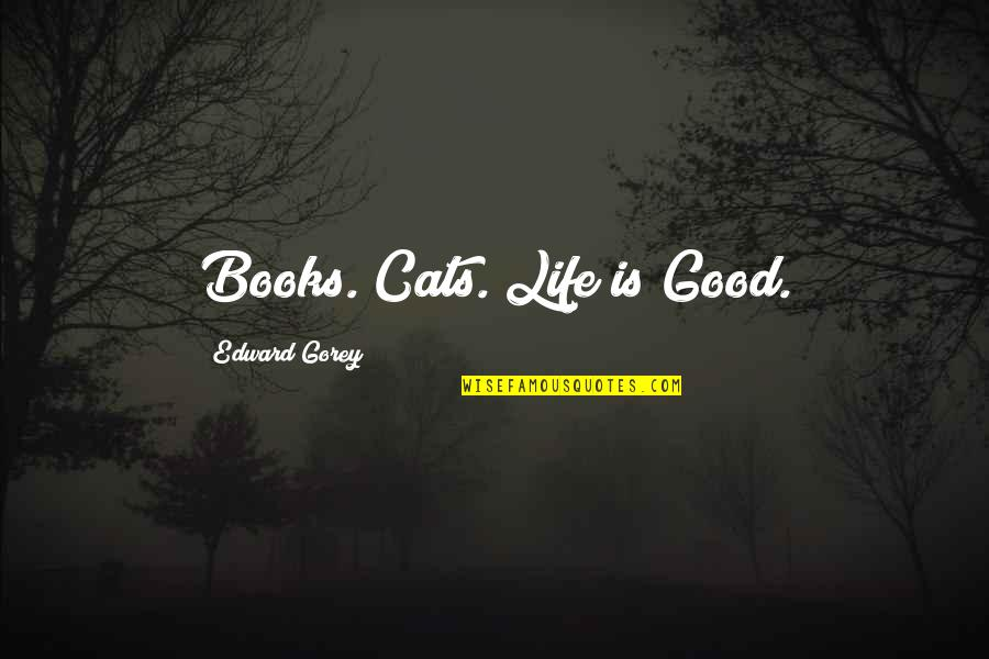 Tiara Hodge Quotes By Edward Gorey: Books. Cats. Life is Good.