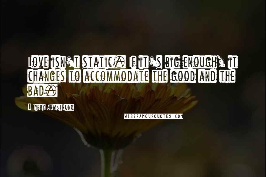 Tibby Armstrong quotes: Love isn't static. If it's big enough, it changes to accommodate the good and the bad.
