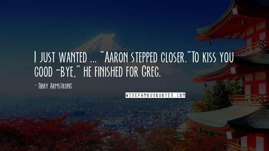 "Tibby Armstrong quotes: I just wanted ... ""Aaron stepped closer.""To kiss you good-bye,"" he finished for Greg."
