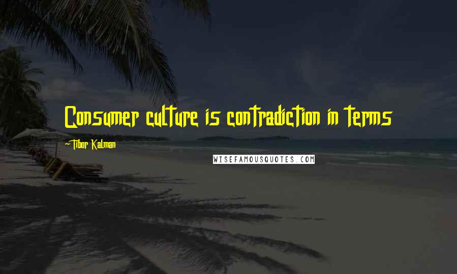 Tibor Kalman quotes: Consumer culture is contradiction in terms