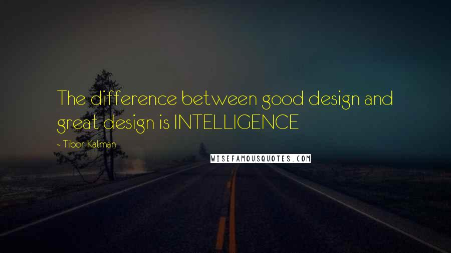 Tibor Kalman quotes: The difference between good design and great design is INTELLIGENCE