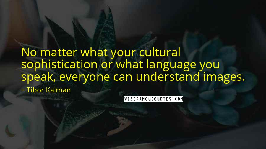 Tibor Kalman quotes: No matter what your cultural sophistication or what language you speak, everyone can understand images.