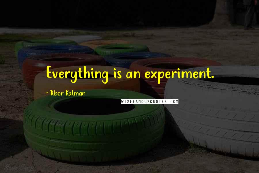 Tibor Kalman quotes: Everything is an experiment.