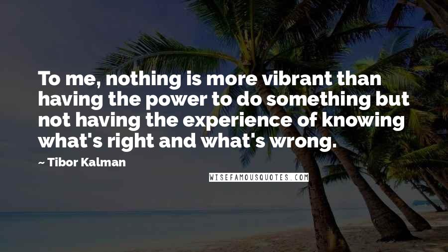 Tibor Kalman quotes: To me, nothing is more vibrant than having the power to do something but not having the experience of knowing what's right and what's wrong.