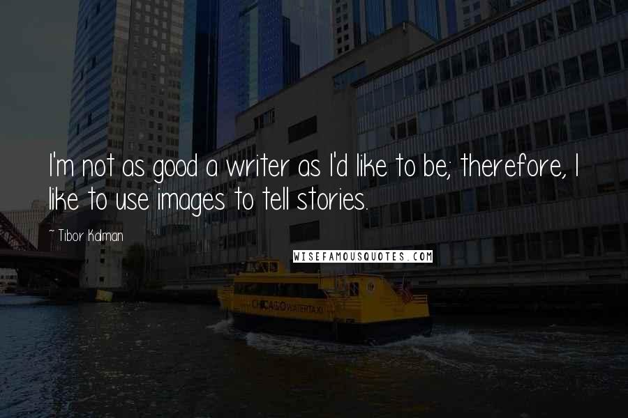 Tibor Kalman quotes: I'm not as good a writer as I'd like to be; therefore, I like to use images to tell stories.