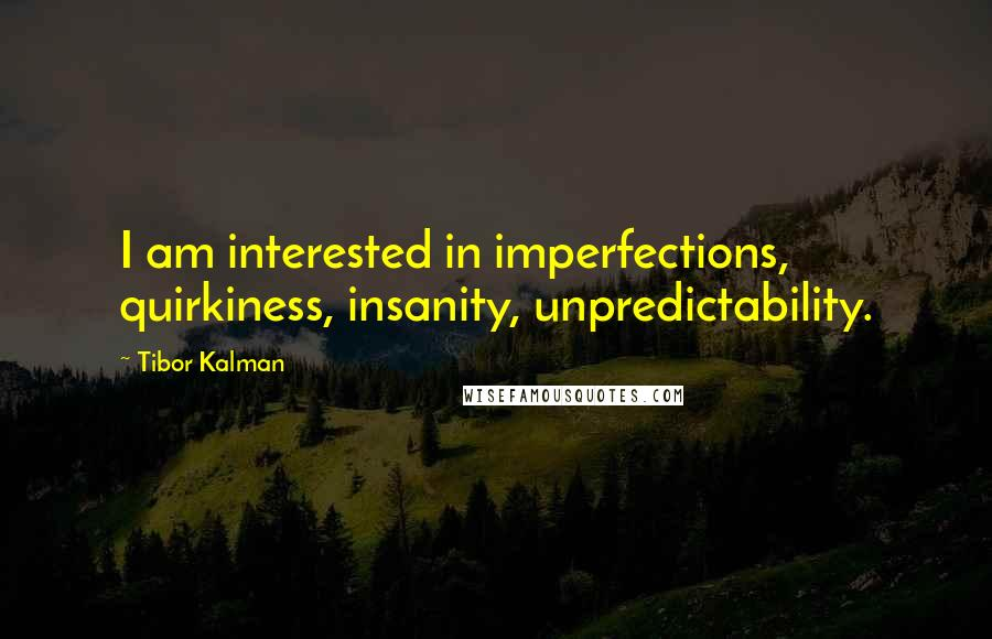Tibor Kalman quotes: I am interested in imperfections, quirkiness, insanity, unpredictability.