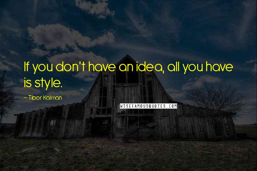 Tibor Kalman quotes: If you don't have an idea, all you have is style.