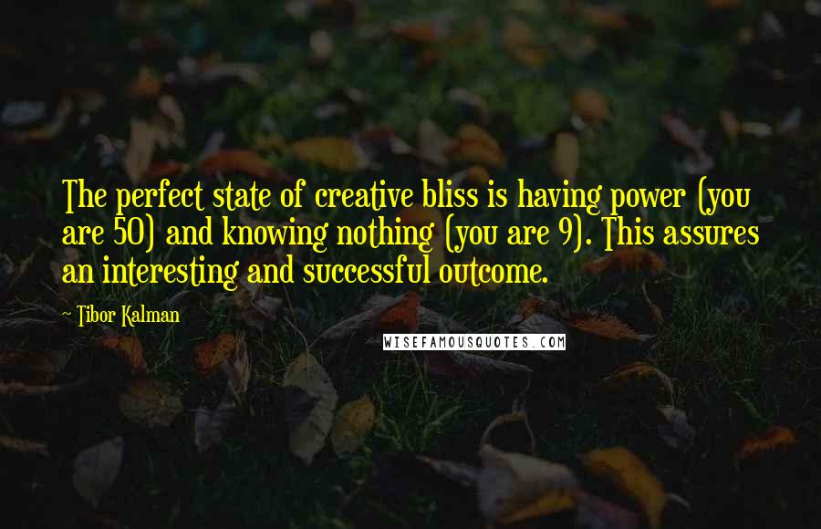 Tibor Kalman quotes: The perfect state of creative bliss is having power (you are 50) and knowing nothing (you are 9). This assures an interesting and successful outcome.