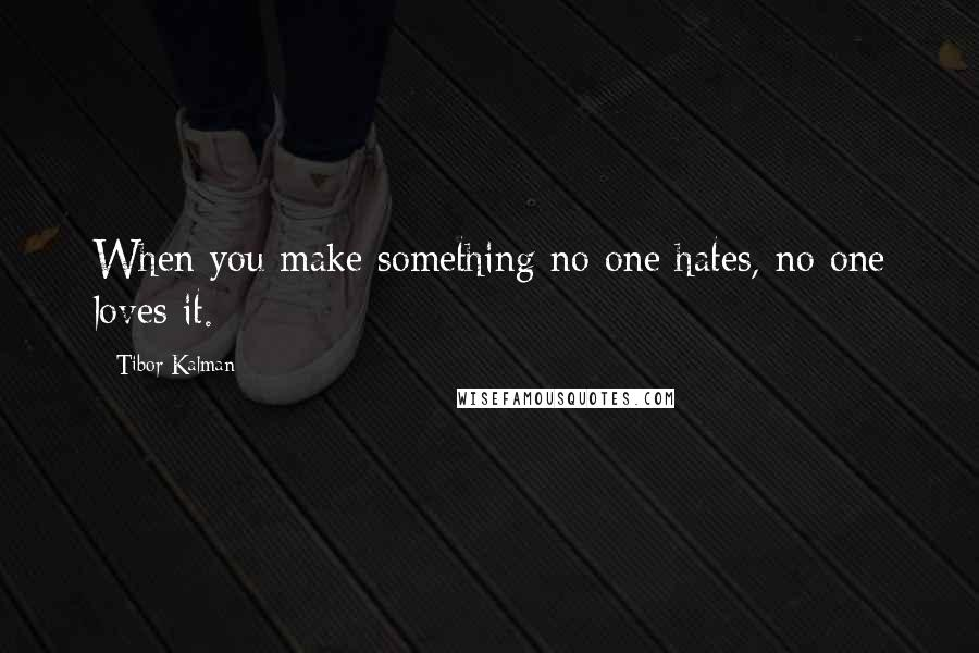 Tibor Kalman quotes: When you make something no one hates, no one loves it.