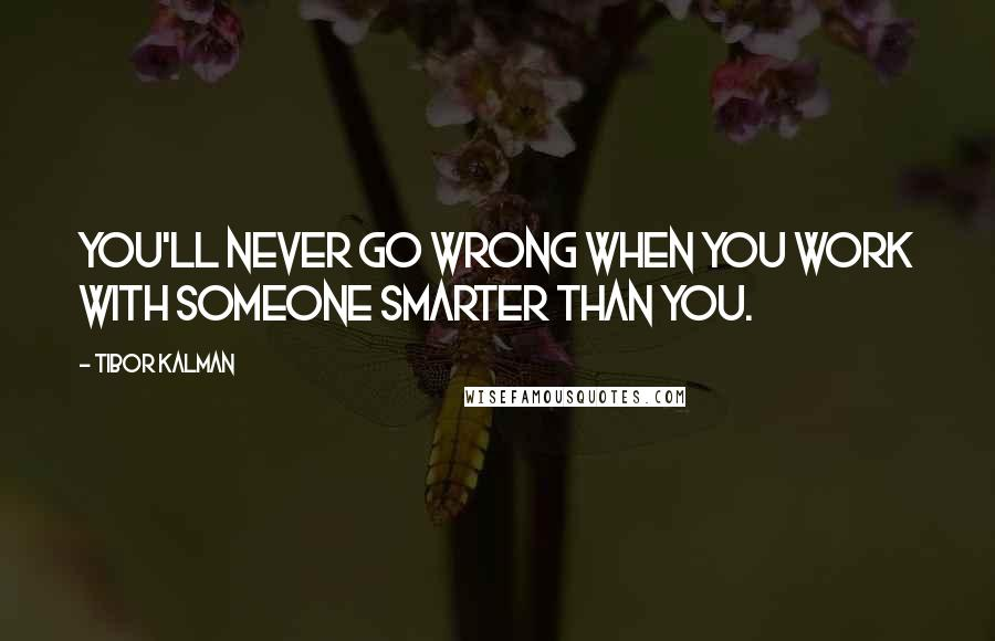 Tibor Kalman quotes: You'll never go wrong when you work with someone smarter than you.