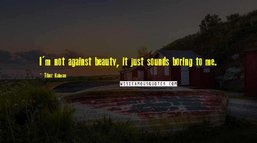 Tibor Kalman quotes: I'm not against beauty, it just sounds boring to me.