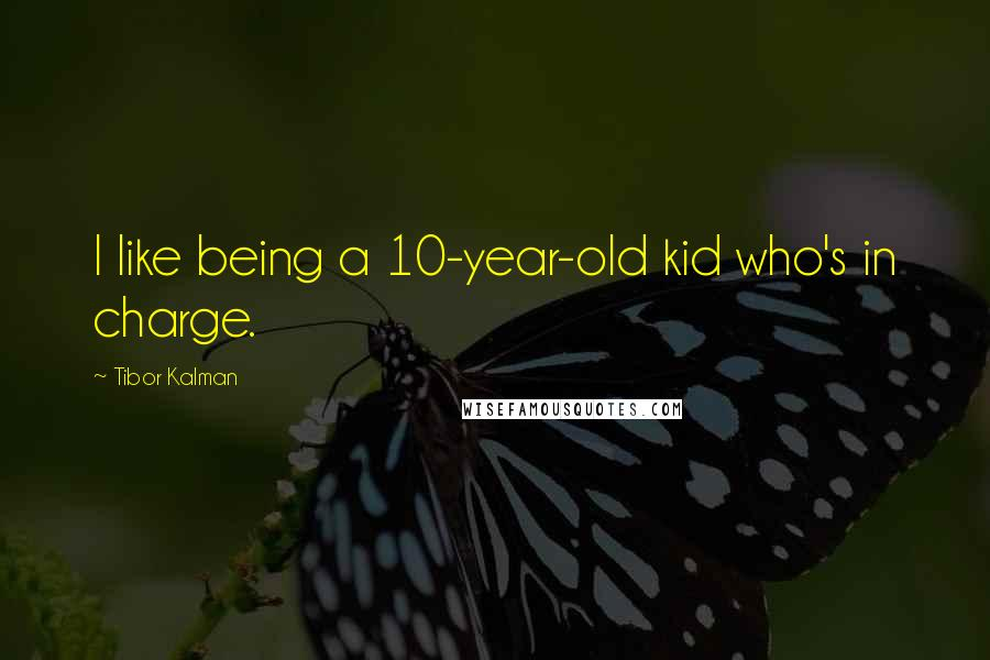 Tibor Kalman quotes: I like being a 10-year-old kid who's in charge.
