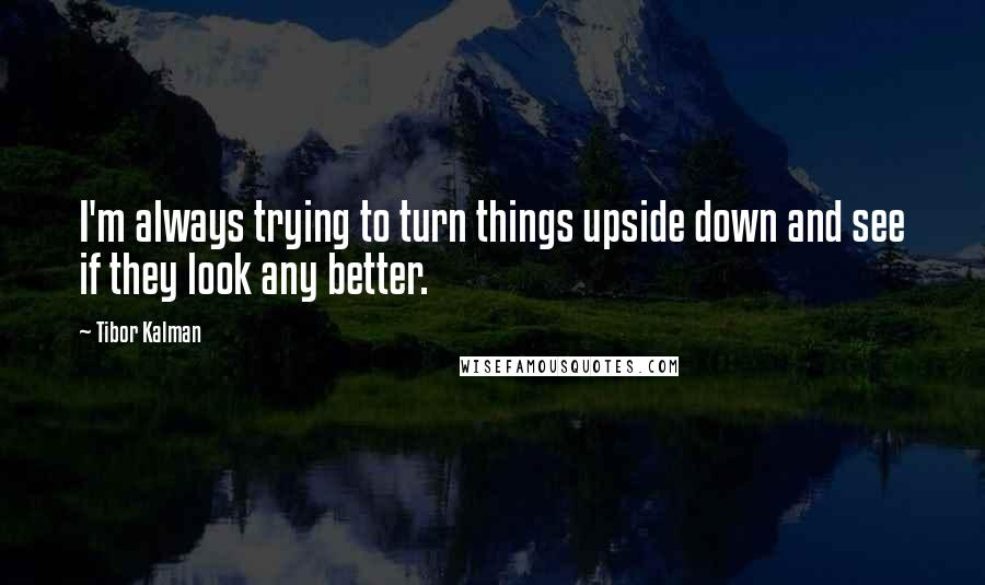 Tibor Kalman quotes: I'm always trying to turn things upside down and see if they look any better.