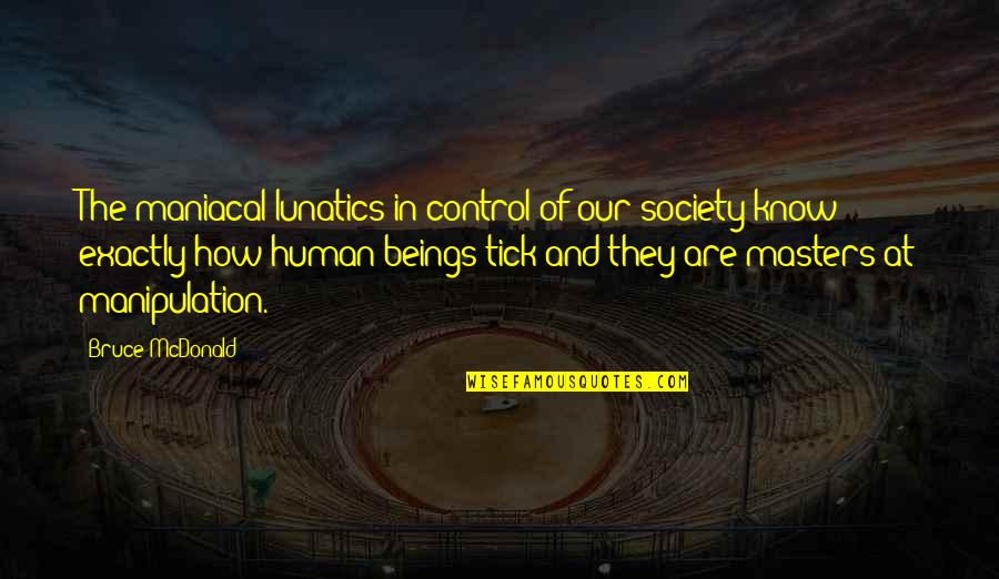 Tick Quotes By Bruce McDonald: The maniacal lunatics in control of our society