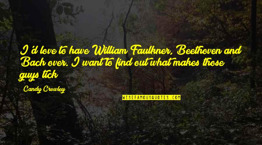 Tick Quotes By Candy Crowley: I'd love to have William Faulkner, Beethoven and