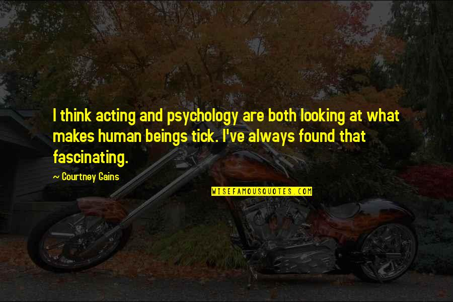 Tick Quotes By Courtney Gains: I think acting and psychology are both looking