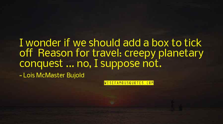 Tick Quotes By Lois McMaster Bujold: I wonder if we should add a box