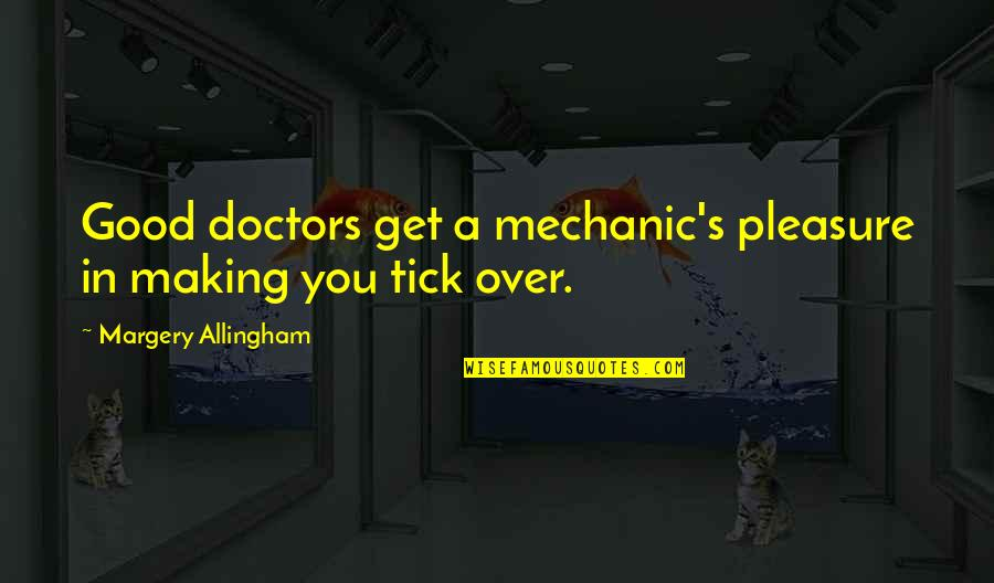 Tick Quotes By Margery Allingham: Good doctors get a mechanic's pleasure in making