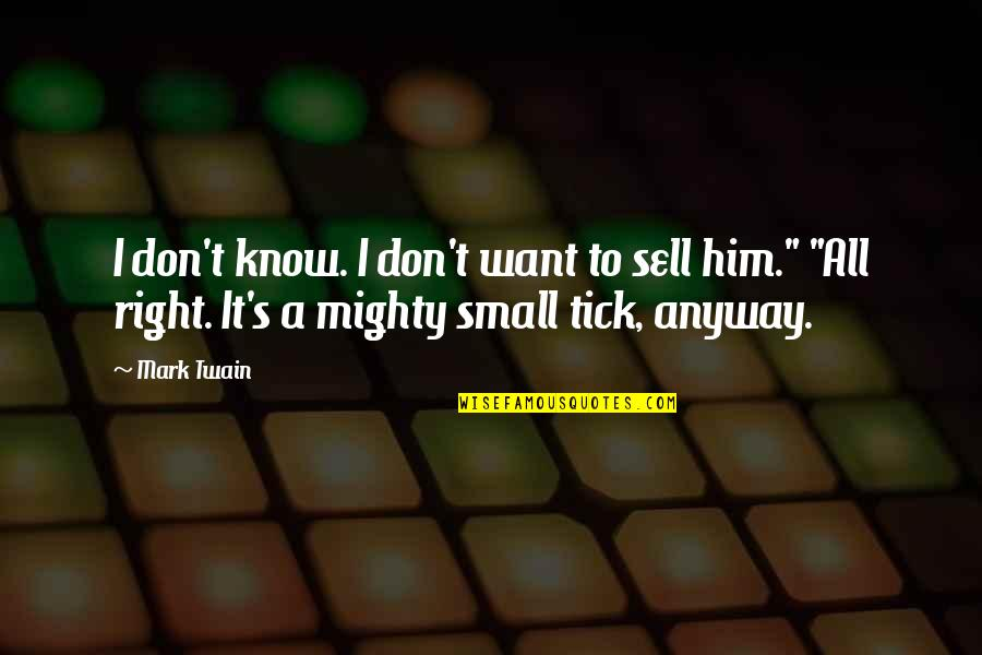 Tick Quotes By Mark Twain: I don't know. I don't want to sell