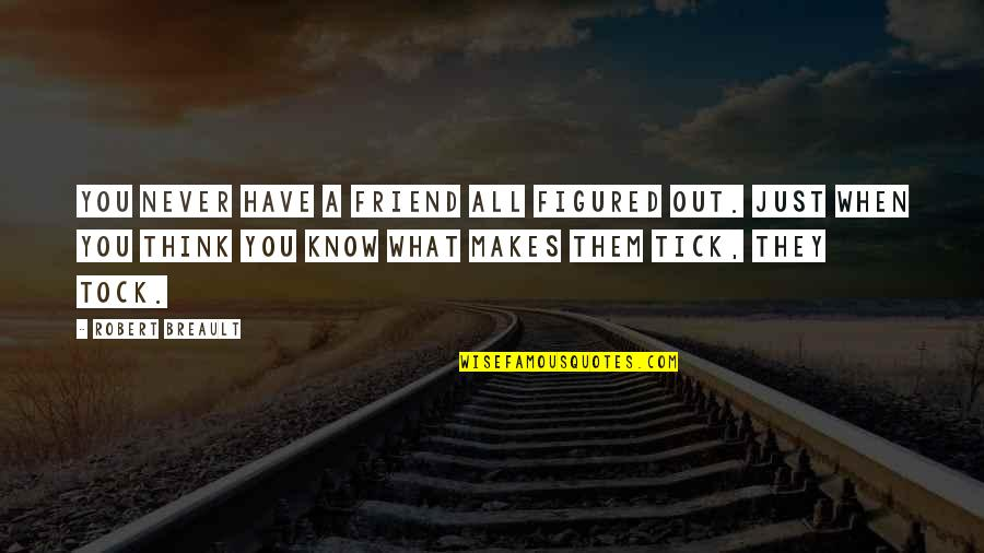 Tick Quotes By Robert Breault: You never have a friend all figured out.