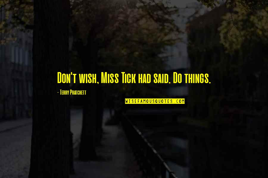 Tick Quotes By Terry Pratchett: Don't wish, Miss Tick had said. Do things.