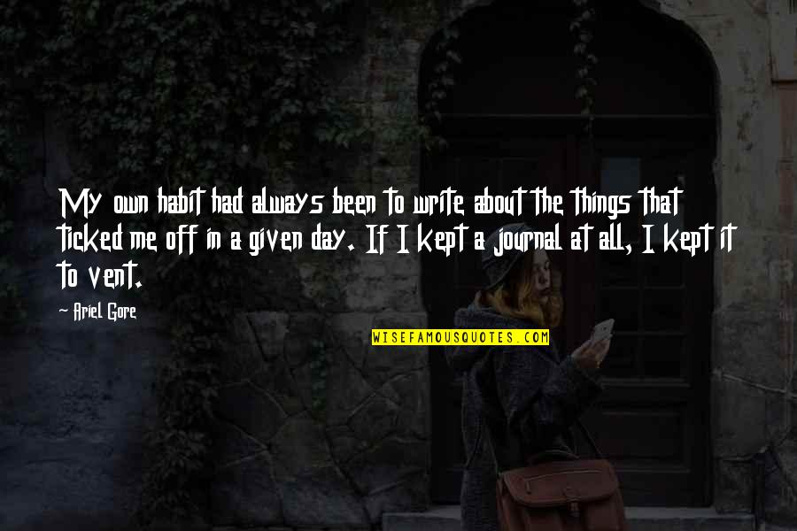 Ticked Off Quotes By Ariel Gore: My own habit had always been to write