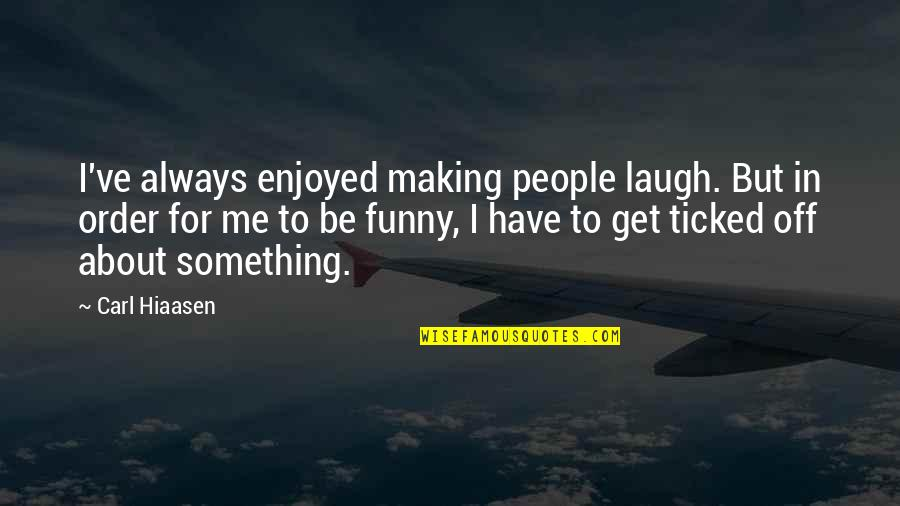 Ticked Off Quotes By Carl Hiaasen: I've always enjoyed making people laugh. But in