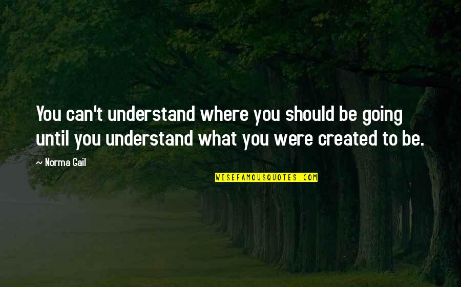 Ticked Off Quotes By Norma Gail: You can't understand where you should be going