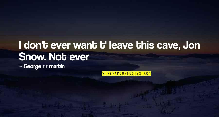Tierra De Reyes Quotes By George R R Martin: I don't ever want t' leave this cave,