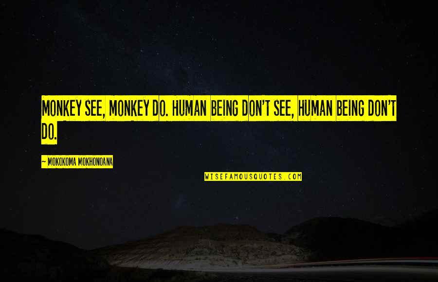 Tierra De Reyes Quotes By Mokokoma Mokhonoana: Monkey see, monkey do. Human being don't see,