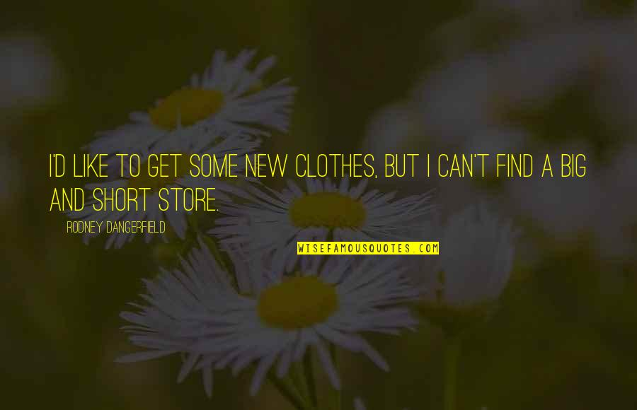 Tierra De Reyes Quotes By Rodney Dangerfield: I'd like to get some new clothes, but