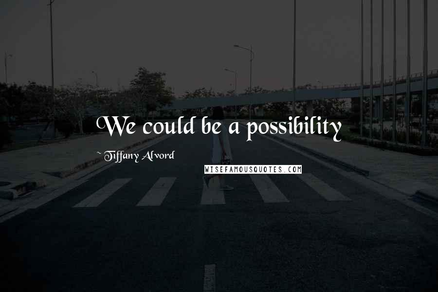Tiffany Alvord quotes: We could be a possibility