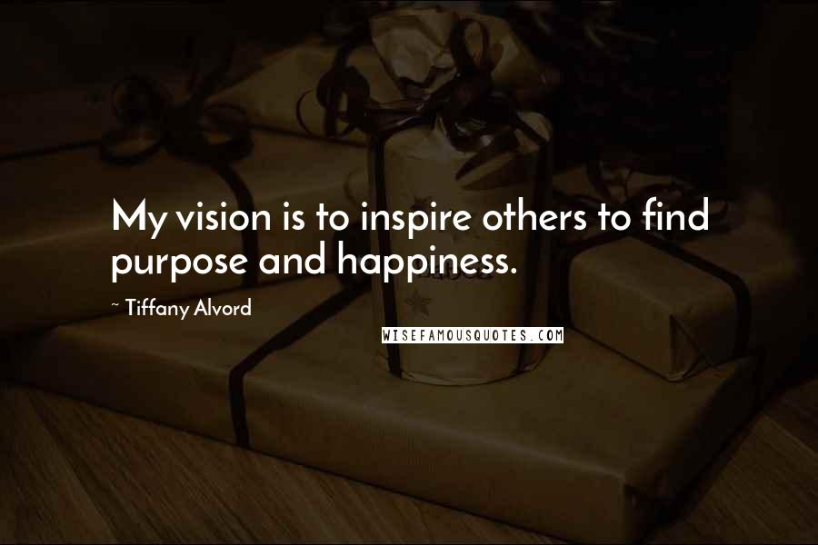 Tiffany Alvord quotes: My vision is to inspire others to find purpose and happiness.