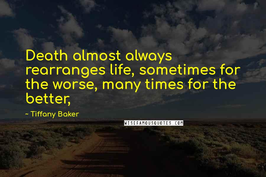 Tiffany Baker quotes: Death almost always rearranges life, sometimes for the worse, many times for the better,