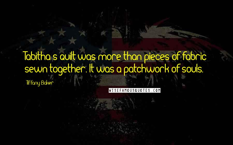 Tiffany Baker quotes: Tabitha's quilt was more than pieces of fabric sewn together. It was a patchwork of souls.