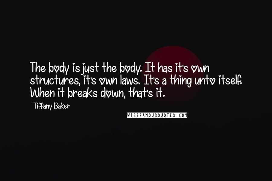 Tiffany Baker quotes: The body is just the body. It has it's own structures, it's own laws. It's a thing unto itself. When it breaks down, that's it.
