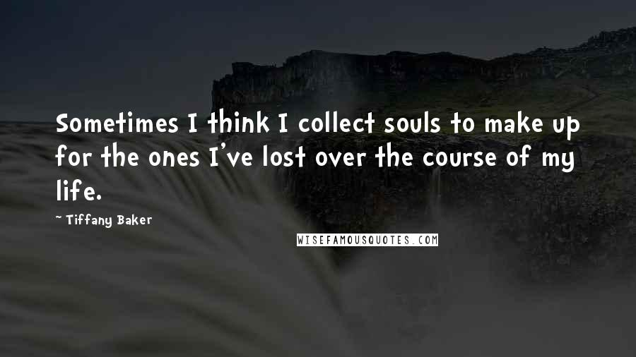 Tiffany Baker quotes: Sometimes I think I collect souls to make up for the ones I've lost over the course of my life.