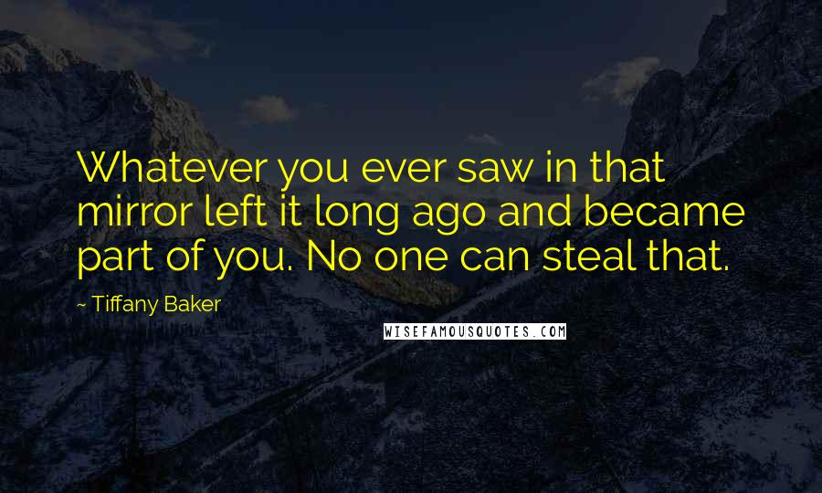 Tiffany Baker quotes: Whatever you ever saw in that mirror left it long ago and became part of you. No one can steal that.